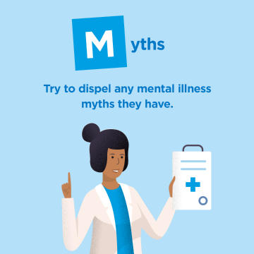 Myths- Try to dispel any mental illness myths they have